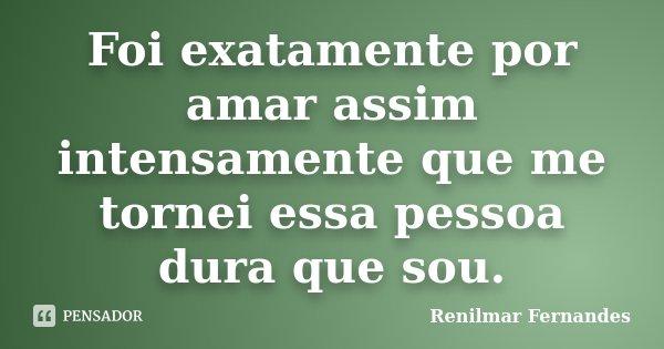 Foi exatamente por amar assim intensamente que me tornei essa pessoa dura que sou.... Frase de Renilmar Fernandes.