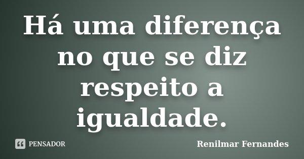 Há uma diferença no que se diz respeito a igualdade.... Frase de Renilmar Fernandes.