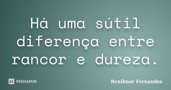 Há uma sútil diferença entre rancor e dureza.... Frase de Renilmar Fernandes.