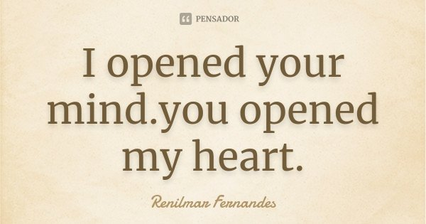 I opened your mind.you opened my heart.... Frase de Renilmar Fernandes.