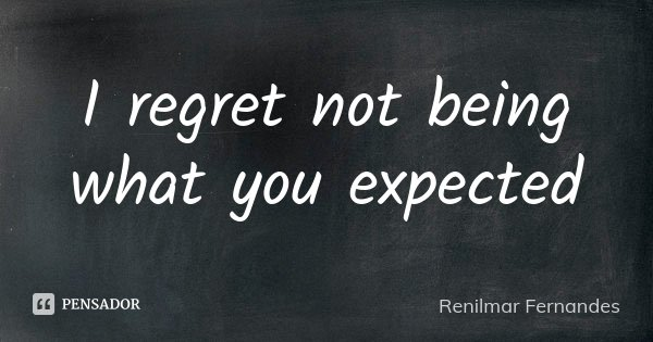 I regret not being what you expected... Frase de Renilmar Fernandes.