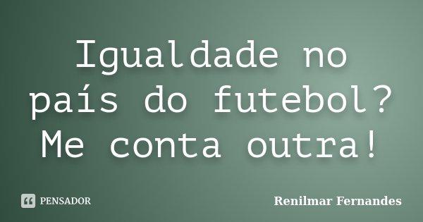 Igualdade no país do futebol? Me conta outra!... Frase de Renilmar Fernandes.