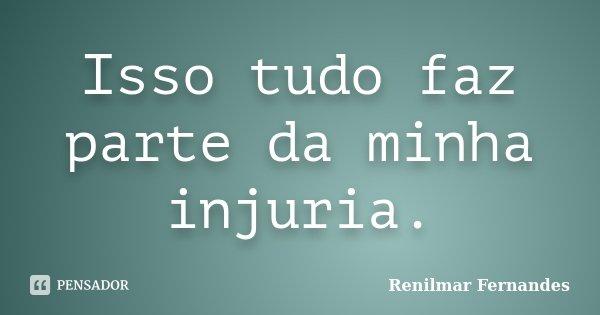 Isso tudo faz parte da minha injuria.... Frase de Renilmar Fernandes.