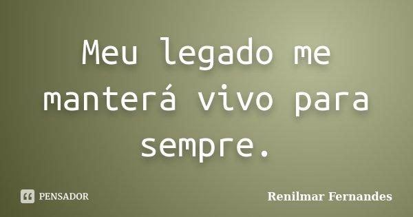 Meu legado me manterá vivo para sempre.... Frase de Renilmar Fernandes.