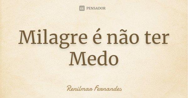 Milagre é não ter Medo... Frase de Renilmar Fernandes.