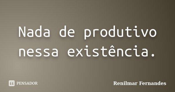 Nada de produtivo nessa existência.... Frase de Renilmar Fernandes.