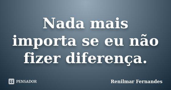Nada mais importa se eu não fizer diferença.... Frase de Renilmar Fernandes.