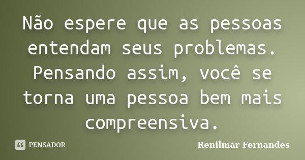 Não espere que as pessoas entendam seus problemas. Pensando assim, você se torna uma pessoa bem mais compreensiva.... Frase de Renilmar Fernandes.