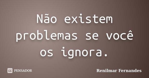 Não existem problemas se você os ignora.... Frase de Renilmar Fernandes.