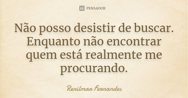 Não posso desistir de buscar. Enquanto não encontrar quem está realmente me procurando.... Frase de Renilmar Fernandes.