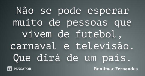 Não se pode esperar muito de pessoas que vivem de futebol, carnaval e televisão. Que dirá de um país.... Frase de Renilmar Fernandes.