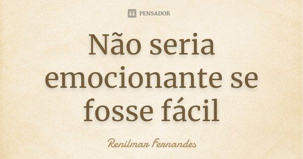 Não seria emocionante se fosse fácil... Frase de Renilmar Fernandes.