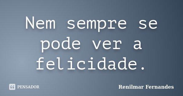 Nem sempre se pode ver a felicidade.... Frase de Renilmar Fernandes.