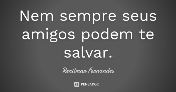 Nem sempre seus amigos podem te salvar.... Frase de Renilmar Fernandes.