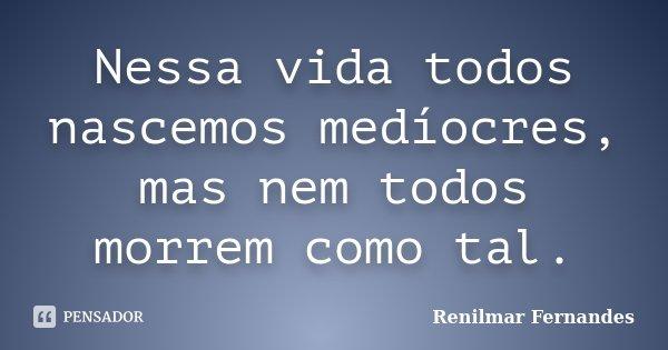 Nessa vida todos nascemos medíocres, mas nem todos morrem como tal.... Frase de Renilmar Fernandes.