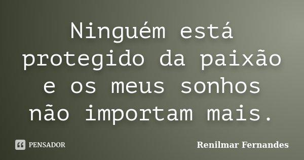 Ninguém está protegido da paixão e os meus sonhos não importam mais.... Frase de Renilmar Fernandes.