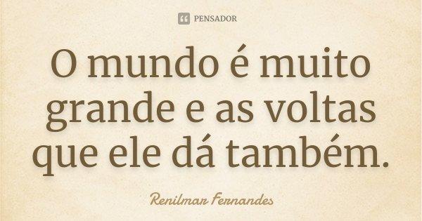 O mundo é muito grande e as voltas que ele dá também.... Frase de Renilmar Fernandes.