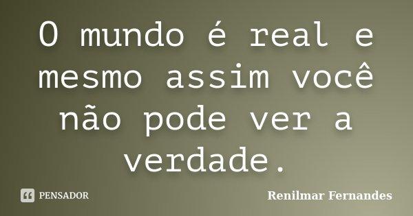 O mundo é real e mesmo assim você não pode ver a verdade.... Frase de Renilmar Fernandes.