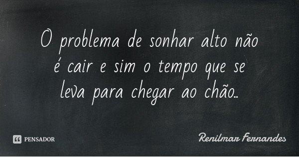 O problema de sonhar alto não é cair e sim o tempo que se leva para chegar ao chão..... Frase de Renilmar Fernandes.