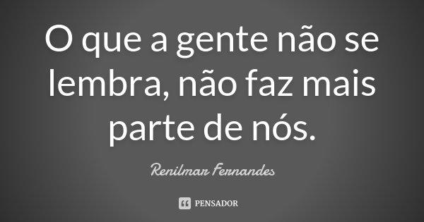 O que a gente não se lembra, não faz mais parte de nós.... Frase de Renilmar Fernandes.