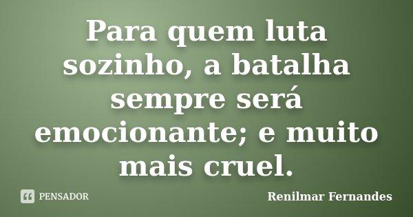Para quem luta sozinho, a batalha sempre será emocionante; e muito mais cruel.... Frase de Renilmar Fernandes.