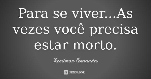 Para se viver...As vezes você precisa estar morto.... Frase de Renilmar Fernandes.