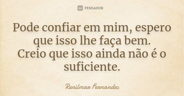 Pode confiar em mim, espero que isso lhe faça bem. Creio que isso ainda não é o suficiente.... Frase de Renilmar Fernandes.