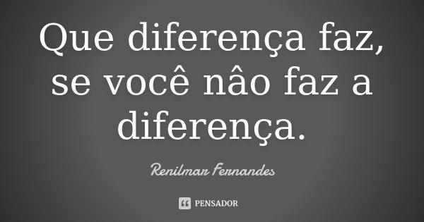 Que diferença faz, se você nâo faz a diferença.... Frase de Renilmar Fernandes.