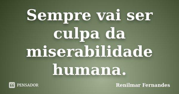 Sempre vai ser culpa da miserabilidade humana.... Frase de Renilmar Fernandes.