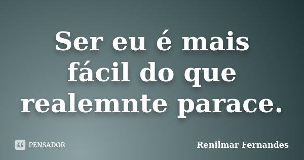 Ser eu é mais fácil do que realemnte parace.... Frase de Renilmar Fernandes.