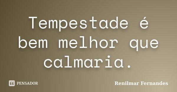 Tempestade é bem melhor que calmaria.... Frase de Renilmar Fernandes.