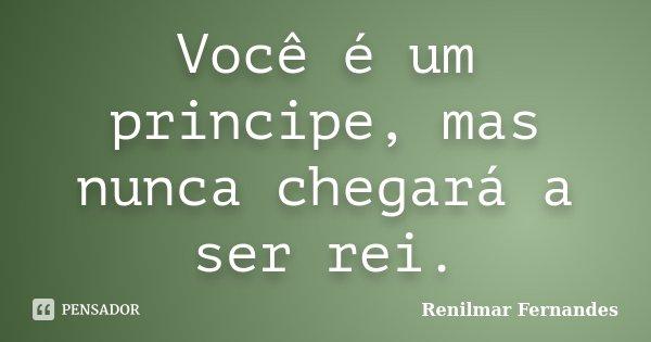 Você é um principe, mas nunca chegará a ser rei.... Frase de Renilmar Fernandes.