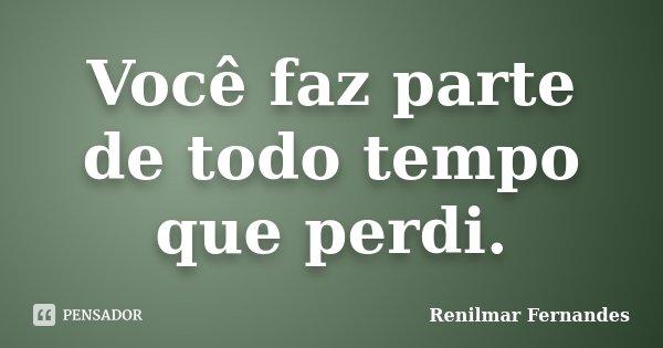 Você faz parte de todo tempo que perdi.... Frase de Renilmar Fernandes.