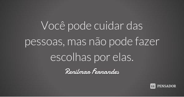 Você pode cuidar das pessoas, mas não pode fazer escolhas por elas.... Frase de Renilmar Fernandes.