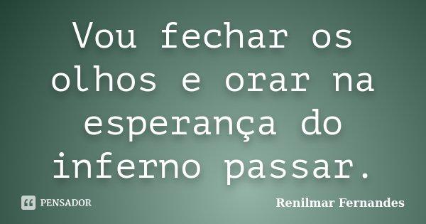 Vou fechar os olhos e orar na esperança do inferno passar.... Frase de Renilmar Fernandes.
