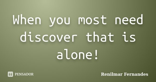 When you most need discover that is alone!... Frase de Renilmar Fernandes.