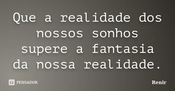 Que a realidade dos nossos sonhos supere a fantasia da nossa realidade.... Frase de Renir.