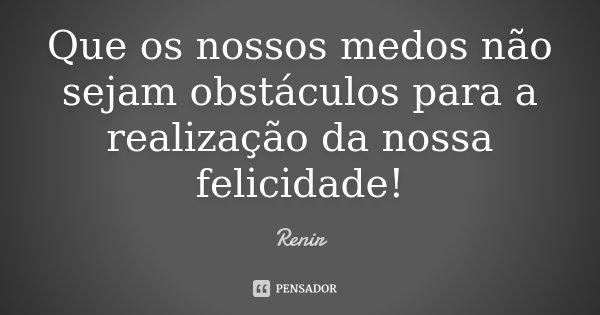 Que os nossos medos não sejam obstáculos para a realização da nossa felicidade!... Frase de Renir.