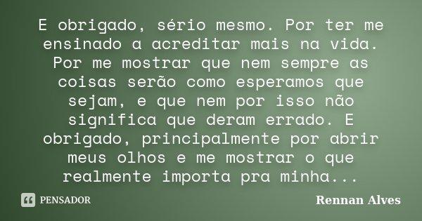 E obrigado, sério mesmo. Por ter me ensinado a acreditar mais na vida. Por me mostrar que nem sempre as coisas serão como esperamos que sejam, e que nem por iss... Frase de Rennan Alves.