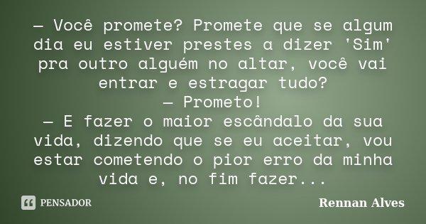— Você promete? Promete que se algum dia eu estiver prestes a dizer 'Sim' pra outro alguém no altar, você vai entrar e estragar tudo? — Prometo! — E fazer o mai... Frase de Rennan Alves.
