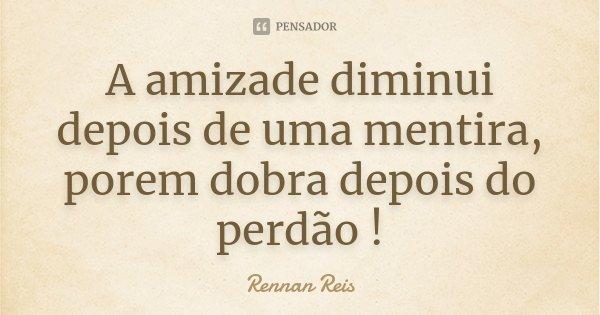 A amizade diminui depois de uma mentira, porem dobra depois do perdão !... Frase de Rennan Reis.