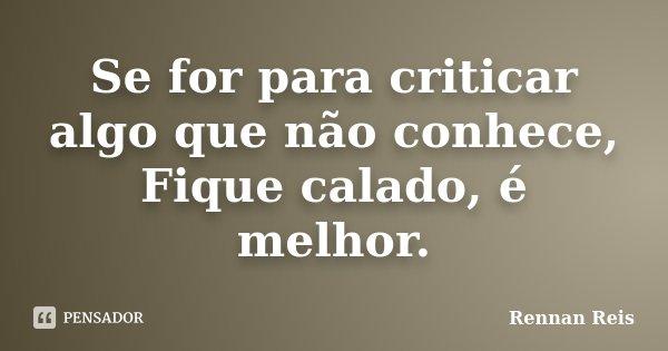 Se for para criticar algo que não conhece, Fique calado, é melhor.... Frase de Rennan Reis.