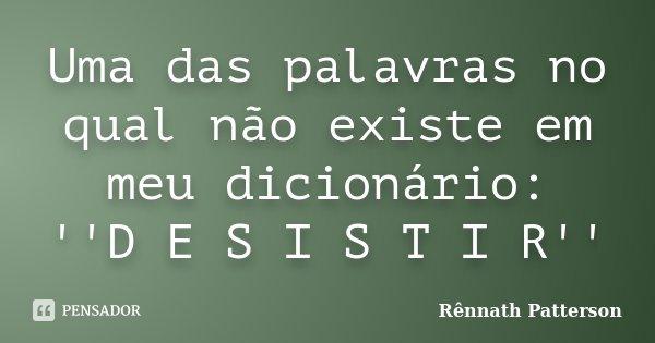 Uma das palavras no qual não existe em meu dicionário: ''D E S I S T I R''... Frase de Rênnath Patterson.