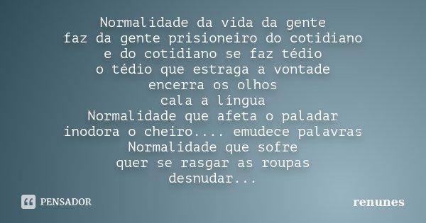 Normalidade da vida da gente faz da gente prisioneiro do cotidiano e do cotidiano se faz tédio o tédio que estraga a vontade encerra os olhos cala a língua Norm... Frase de renunes.