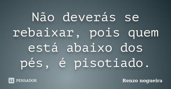 Não deverás se rebaixar, pois quem está abaixo dos pés, é pisotiado.... Frase de Renzo Nogueira.