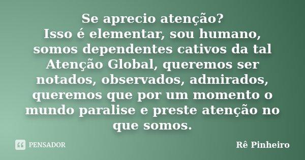 Se aprecio atenção? Isso é elementar, sou humano, somos dependentes cativos da tal Atenção Global, queremos ser notados, observados, admirados, queremos que por... Frase de Rê Pinheiro.