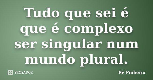 Tudo que sei é que é complexo ser singular num mundo plural.... Frase de Rê Pinheiro.
