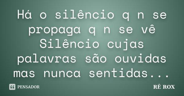Há o silêncio q n se propaga q n se vê Silêncio cujas palavras são ouvidas mas nunca sentidas...... Frase de RÊ ROX.
