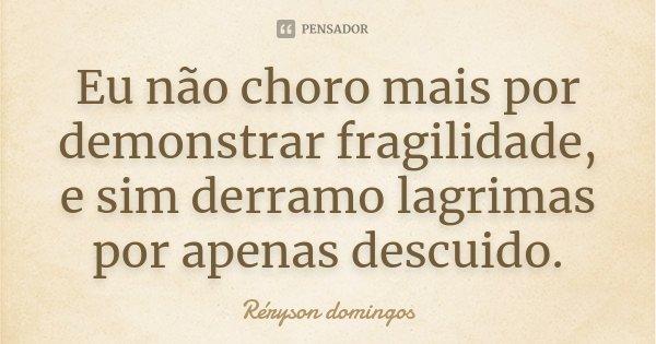 Eu não choro mais por demonstrar fragilidade, e sim derramo lagrimas por apenas descuido.... Frase de Réryson Domingos.