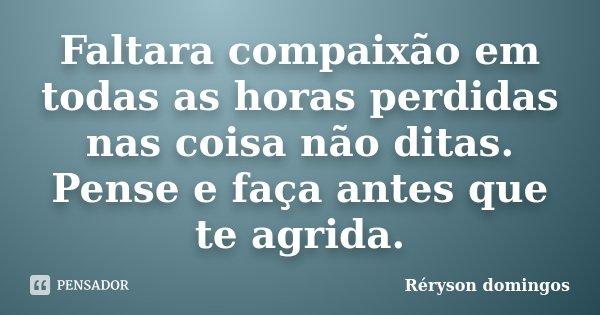 Faltara compaixão em todas as horas perdidas nas coisa não ditas. Pense e faça antes que te agrida.... Frase de Réryson domingos.